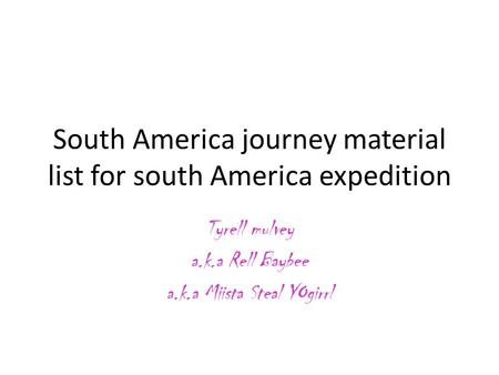 South America journey material list for south America expedition Tyrell mulvey a.k.a Rell Baybee a.k.a Miista Steal YOgirrl.