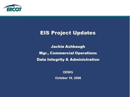 Role of Account Management at ERCOT EIS Project Updates Jackie Ashbaugh Mgr., Commercial Operations Data Integrity & Administration DEWG October 19, 2006.
