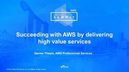 © 2016, Amazon Web Services, Inc. or its Affiliates. All rights reserved. Darren Thayre, AWS Professional Services Succeeding with AWS by delivering high.
