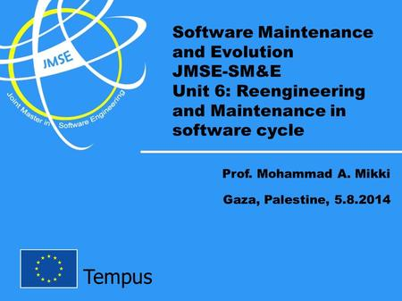 Tempus Software Maintenance and Evolution JMSE-SM&E Unit 6: Reengineering and Maintenance in software cycle Prof. Mohammad A. Mikki Gaza, Palestine, 5.8.2014.