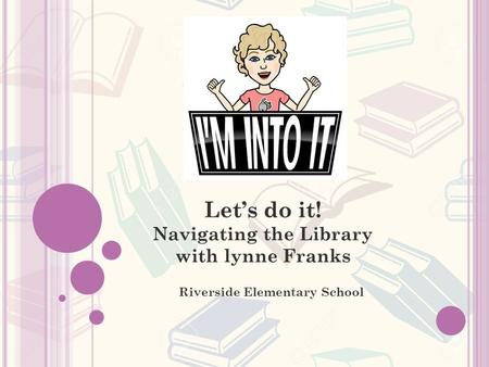Let's do it! Navigating the Library with lynne Franks Riverside Elementary School.
