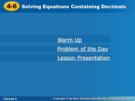 4-6 Solving Equations Containing Decimals Course 2 Warm Up Warm Up Problem of the Day Problem of the Day Lesson Presentation Lesson Presentation.