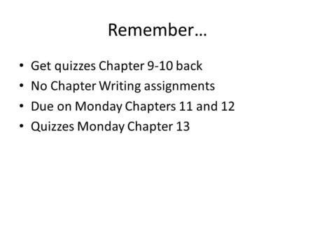 Remember… Get quizzes Chapter 9-10 back No Chapter Writing assignments Due on Monday Chapters 11 and 12 Quizzes Monday Chapter 13.