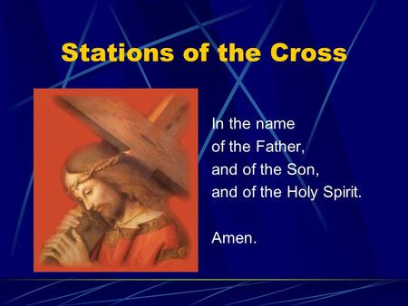 Stations of the Cross In the name of the Father, and of the Son, and of the Holy Spirit. Amen.