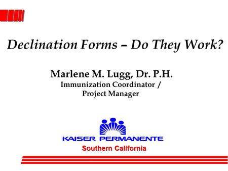 Declination Forms – Do They Work? Southern California Marlene M. Lugg, Dr. P.H. Immunization Coordinator / Project Manager.