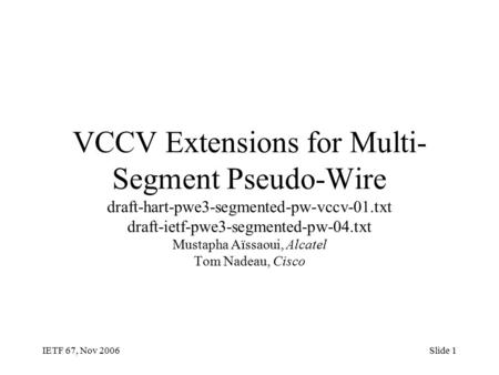 IETF 67, Nov 2006Slide 1 VCCV Extensions for Multi- Segment Pseudo-Wire draft-hart-pwe3-segmented-pw-vccv-01.txt draft-ietf-pwe3-segmented-pw-04.txt Mustapha.