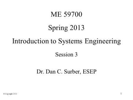 1 ME 59700 Spring 2013 Introduction to Systems Engineering Session 3 Dr. Dan C. Surber, ESEP © Copyright 2013.