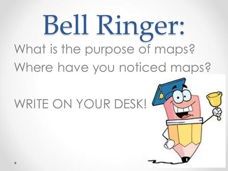 Bell Ringer: What is the purpose of maps? Where have you noticed maps? WRITE ON YOUR DESK!