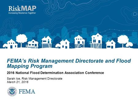 FEMA's Risk Management Directorate and Flood Mapping Program 2016 National Flood Determination Association Conference Sarah Ice, Risk Management Directorate.