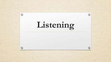 Listening. Communication Implies at least 2 people: One to create a meaningful message and one to recreate the message.