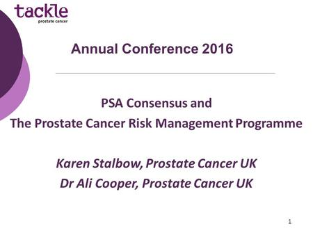 PSA Consensus and The Prostate Cancer Risk Management Programme Karen Stalbow, Prostate Cancer UK Dr Ali Cooper, Prostate Cancer UK Annual Conference 2016.