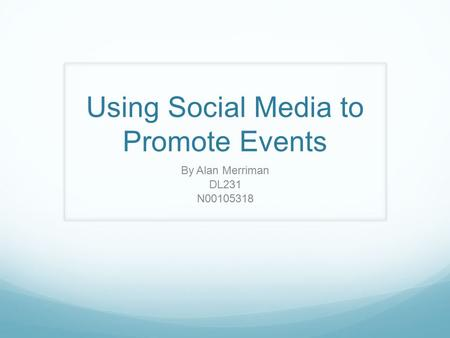Using Social Media to Promote Events By Alan Merriman DL231 N00105318.