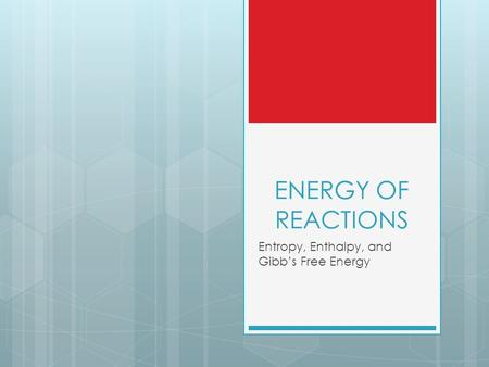 ENERGY OF REACTIONS Entropy, Enthalpy, and Gibb's Free Energy.