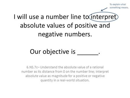 I will use a number line to interpret absolute values of positive and negative numbers. Our objective is ______. 6.NS.7c– Understand the absolute value.