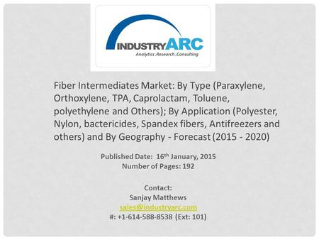 Published Date: 16 th January, 2015 Number of Pages: 192 Contact: Sanjay Matthews #: +1-614-588-8538 (Ext: 101) Fiber Intermediates.
