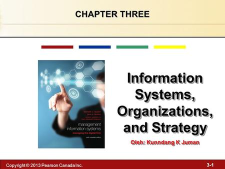 3-1 Copyright © 2013 Pearson Canada Inc. CHAPTER THREE Information Systems, Organizations, and Strategy Oleh: Kunndang K Juman Information Systems, Organizations,