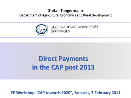 Direct Payments in the CAP post 2013 EP Workshop CAP towards 2020, Brussels, 7 February 2011 Stefan Tangermann Department of Agricultural Economics and.