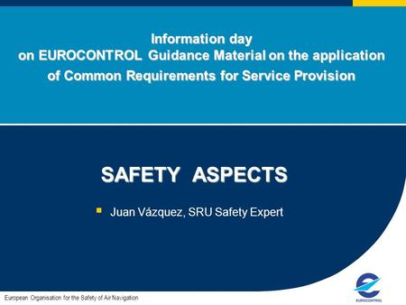 Information day on EUROCONTROL Guidance Material on the application of Common Requirements for Service Provision SAFETY ASPECTS SAFETY ASPECTS  Juan Vázquez,