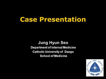 Case Presentation Jung Hyun Seo Department of Internal Medicine Catholic University of Daegu School of Medicine School of Medicine.