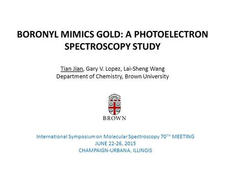 BORONYL MIMICS GOLD: A PHOTOELECTRON SPECTROSCOPY STUDY Tian Jian, Gary V. Lopez, Lai-Sheng Wang Department of Chemistry, Brown University International.