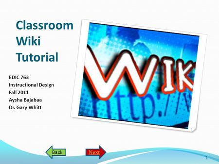 Classroom Wiki Tutorial EDIC 763 Instructional Design Fall 2011 Aysha Bajabaa Dr. Gary Whitt 1 NextBack.