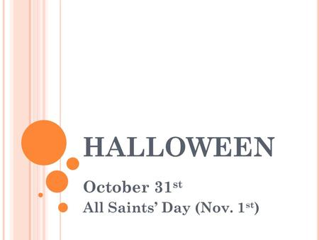 HALLOWEEN October 31 st All Saints' Day (Nov. 1 st )