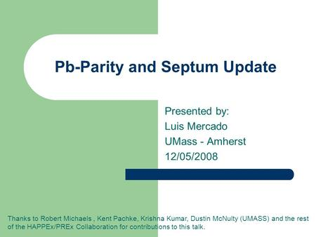 Pb-Parity and Septum Update Presented by: Luis Mercado UMass - Amherst 12/05/2008 Thanks to Robert Michaels, Kent Pachke, Krishna Kumar, Dustin McNulty.