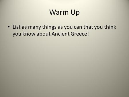 Warm Up List as many things as you can that you think you know about Ancient Greece!