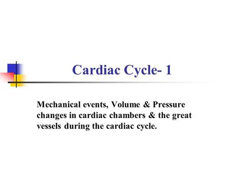 Cardiac Cycle- 1 Mechanical events, Volume & Pressure changes in cardiac chambers & the great vessels during the cardiac cycle.