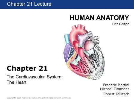 HUMAN ANATOMY Fifth Edition Chapter 1 Lecture Copyright © 2005 Pearson Education, Inc., publishing as Benjamin Cummings Chapter 21 Lecture Frederic Martini.