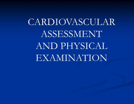 CARDIOVASCULAR ASSESSMENT AND PHYSICAL EXAMINATION.