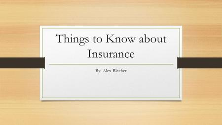 Things to Know about Insurance By: Alex Blecker. What types of insurance do people need? Most people just need insurance that covers their possessions,