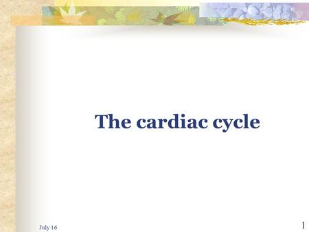 July 16 1 The cardiac cycle July 16 2 The cardiac cycle The cardiac events that occur from the beginning of one heartbeat to the beginning of the other.