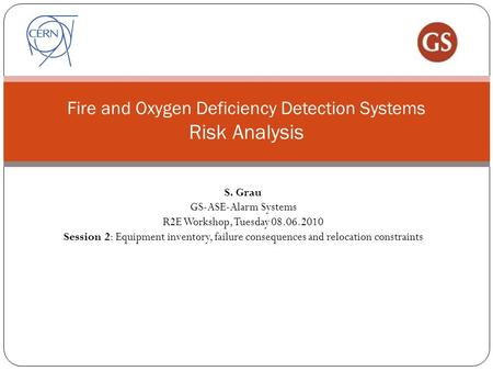 Fire and Oxygen Deficiency Detection Systems Risk Analysis S. Grau GS-ASE-Alarm Systems R2E Workshop, Tuesday 08.06.2010 Session 2: Equipment inventory,
