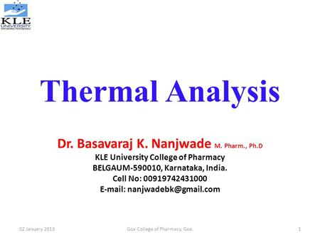 Thermal Analysis Dr. Basavaraj K. Nanjwade M. Pharm., Ph.D KLE University College of Pharmacy BELGAUM-590010, Karnataka, India. Cell No: 00919742431000.