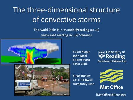 The three-dimensional structure of convective storms Robin Hogan John Nicol Robert Plant Peter Clark Kirsty Hanley Carol Halliwell Humphrey Lean Thorwald.