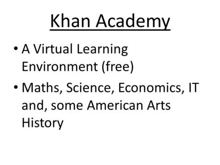 Khan Academy A Virtual Learning Environment (free) Maths, Science, Economics, IT and, some American Arts History.