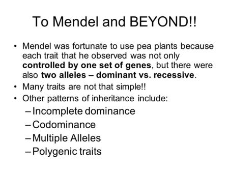 To Mendel and BEYOND!! Mendel was fortunate to use pea plants because each trait that he observed was not only controlled by one set of genes, but there.