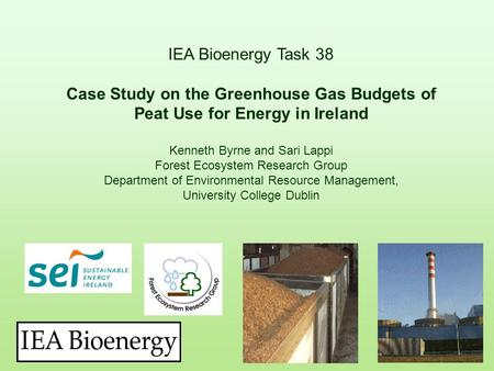 IEA Bioenergy Task 38 Case Study on the Greenhouse Gas Budgets of Peat Use for Energy in Ireland Kenneth Byrne and Sari Lappi Forest Ecosystem Research.