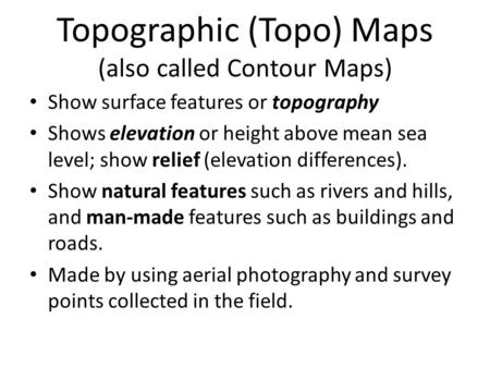 Topographic (Topo) Maps (also called Contour Maps) Show surface features or topography Shows elevation or height above mean sea level; show relief (elevation.