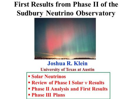 First Results from Phase II of the Sudbury Neutrino Observatory Joshua R. Klein University of Texas at Austin  Solar Neutrinos  Review of Phase I Solar.