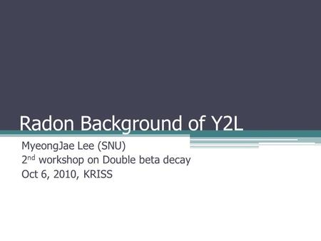 Radon Background of Y2L MyeongJae Lee (SNU) 2 nd workshop on Double beta decay Oct 6, 2010, KRISS.