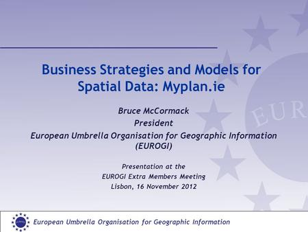 European Umbrella Organisation for Geographic Information Business Strategies and Models for Spatial Data: Myplan.ie Bruce McCormack President European.