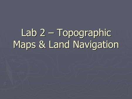 Lab 2 – Topographic Maps & Land Navigation. Maps/Coordinate Systems ► Represent spatial relationship of things and shape of landscape ► Must have frame.