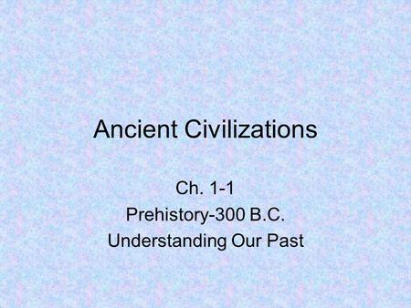 Ancient Civilizations Ch. 1-1 Prehistory-300 B.C. Understanding Our Past.