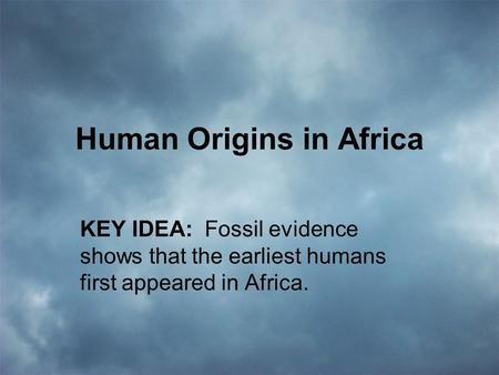 Human Origins in Africa KEY IDEA: Fossil evidence shows that the earliest humans first appeared in Africa.