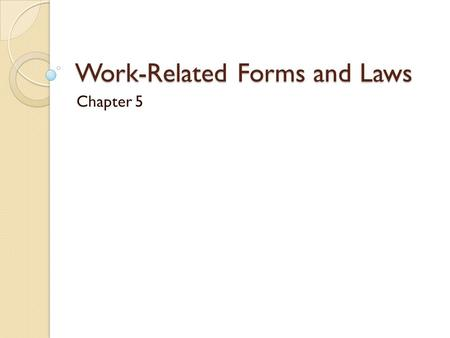 Work-Related Forms and Laws Chapter 5. Form W-4 Fill out when you begin work. You will be asked: ◦ Your name ◦ Address ◦ Social Security # ◦ Marital status.