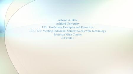 Ashanti A. Blue Ashford University UDL Guidelines Examples and Resources EDU 620: Meeting Individual Student Needs with Technology Professor Gina Conner.