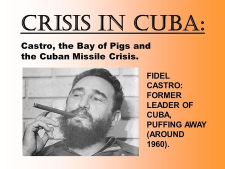 Crisis in Cuba: Castro, the Bay of Pigs and the Cuban Missile Crisis. FIDEL CASTRO: FORMER LEADER OF CUBA, PUFFING AWAY (AROUND 1960).