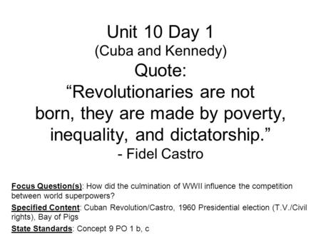 "Unit 10 Day 1 (Cuba and Kennedy) Quote: ""Revolutionaries are not born, they are made by poverty, inequality, and dictatorship."" - Fidel Castro Focus Question(s):"